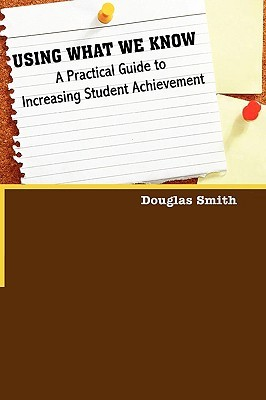 Using what we know: a practical guide to increasing student achievement by Douglas W. Smith