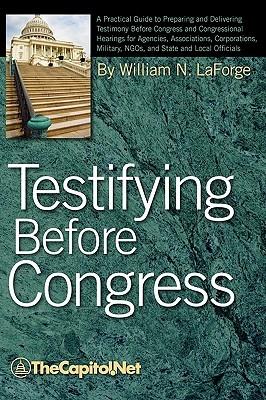 Testifying Before Congress: A Practical Guide to Preparing and Delivering Testimony Before Congress and Congressional Hearings for Agencies, Assoc