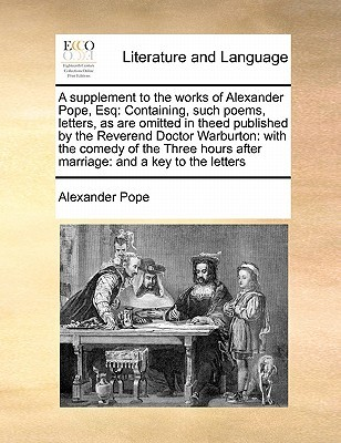 A Supplement to the Works of Alexander Pope, Esq: Containing, Such Poems, Letters, as Are Omitted in Theed Published by the Reverend Doctor Warburton: With the Comedy of the Three Hours After Marriage: And a Key to the Letters