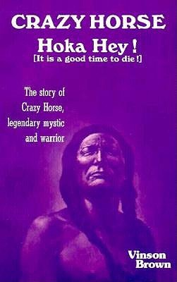Crazy Horse, Hoka Hey!: It Is a Good Time to Die!: The Story of Crazy Horse, Legendary Mystic and Warrior