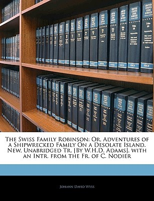 The Swiss Family Robinson: Or, Adventures of a Shipwrecked Family on a Desolate Island. New, Unabridged Tr. [By W.H.D. Adams]. with an Intr. from the Fr. of C. Nodier