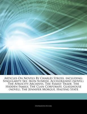 Articles on Novels by Charles Stross, Including: Singularity Sky, Iron Sunrise, Accelerando (Novel), the Atrocity Archives, the Family Trade, the Hidden Family, the Clan Corporate, Glasshouse (Novel), the Jennifer Morgue, Halting State