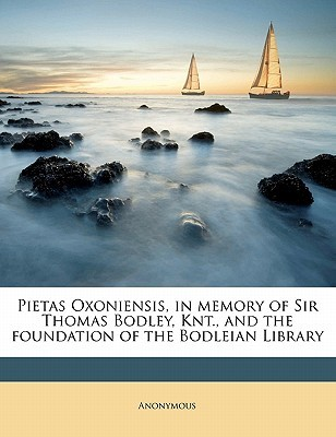 Pietas Oxoniensis, in Memory of Sir Thomas Bodley, Knt., and the Foundation of the Bodleian Library