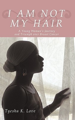 I Am Not My Hair: A Young Woman's Journey and Triumph Over Breast Cancer