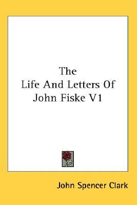 The Life and Letters of John Fiske V1