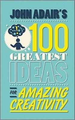 John Adair's 100 Greatest Ideas for Amazing Creativity by John Adair