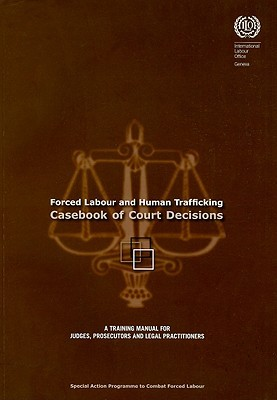 Forced Labour and Human Trafficking: Casebook of Court Decisions: A Training Manual for Judges, Prosecutors, and Legal Practitioners