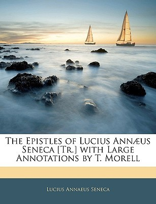 Ebook The Epistles of Lucius Ann]us Seneca [Tr.] with Large Annotations by T. Morell by Seneca read!