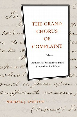 The Grand Chorus of Complaint: Authors and the Business Ethics of American Publishing