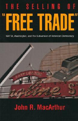 """The Selling of """"Free Trade"""": NAFTA, Washington, and the Subversion of American Democracy"""