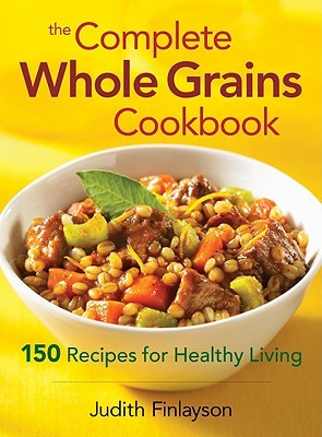 The Complete Whole Grains Cookbook: 150 Recipes for Healthy Living