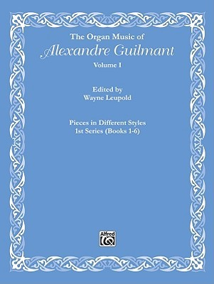 The Organ Music of Alexandre Guilmant, Vol 1: Pieces in Different Styles, 1st Series (Books 1-6)