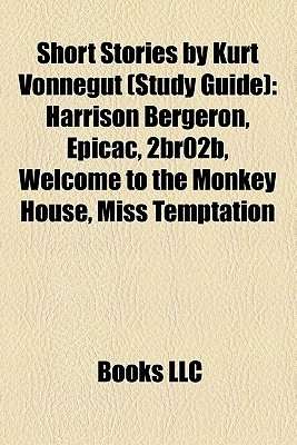 Short Stories by Kurt Vonnegut (Study Guide): Harrison Bergeron / EPICAC / 2BR02B / Welcome to the Monkey House / Miss Temptation / Report on the Barnhouse Effect