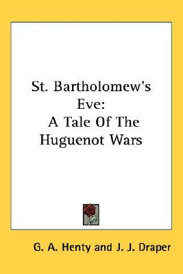 St. Bartholomew's Eve: A Tale of the Huguenot Wars