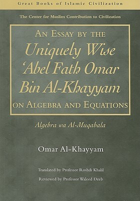 an essay by the uniquely wise abel fath omar bin al khayyam on  an essay by the uniquely wise abel fath omar bin al khayyam on algebra and equations algebra wa al muqabala by omar khayyam