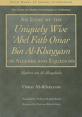 an essay by the uniquely wise abel fath omar bin al khayyam on  an essay by the uniquely wise abel fath omar bin al khayyam on algebra and equations algebra wa al muqabala by omar khayyam