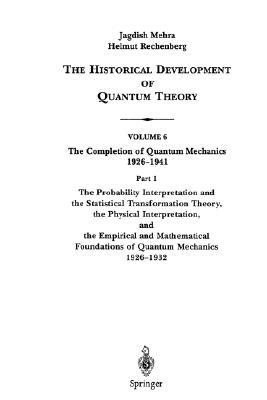 The Historical Development of Quantum Theory : Volume 6 - 1 The Probability Interpretation & the Statistical Transformation Theory, the Physical Interpretation, & the Empirical & Mathematical Foundations of Quantum Mechanics 1926-32