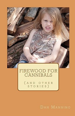 Firewood for Cannibals by Dan Manning