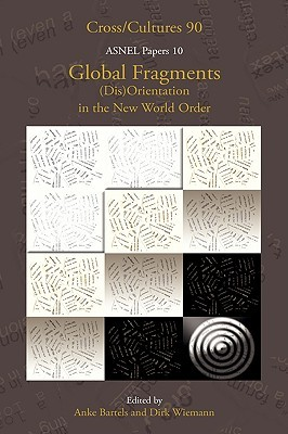 Global Fragments. (Dis)Orientation in the New World Order. Asnel Papers 10. (Cross/Cultures 90) (Cross/Cultures: Readings in the Post/Colonial Literatures in)