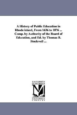 A History of Public Education in Rhode Island, from 1636 to 1876 ... Comp. by Authority of the Board of Education, and Ed. by Thomas B. Stockwell ...