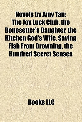 Novels by Amy Tan: The Joy Luck Club, the Bonesetter's Daughter, the Kitchen God's Wife, Saving Fish From Drowning, the Hundred Secret Senses