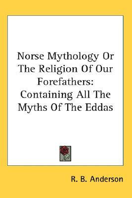 Norse Mythology or the Religion of Our Forefathers: Containing All the Myths of the Eddas