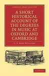 A Short Historical Account of the Degrees in Music at Oxford and Cambridge: With a Chronological List of Graduates in That Faculty from the Year 146