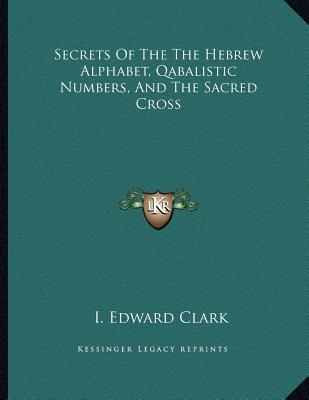 Secrets Of The The Hebrew Alphabet, Qabalistic Numbers, And The Sacred Cross