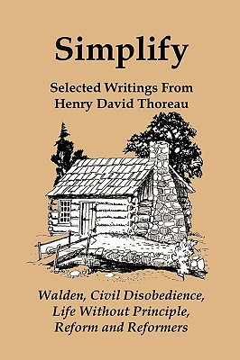 Simplify: Selected Writings from Henry David Thoreau; Walden, Civil Disobedience, Life Without Principle, Reform and Reformers