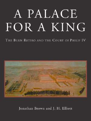 A Palace for a King: The Buen Retiro and the Court of Philip IV; Revised and expanded edition