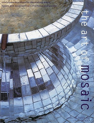 Art of Mosaic: Contemporary Ideas for Decorating Walls, Floors and Accessories in the Home and Garden