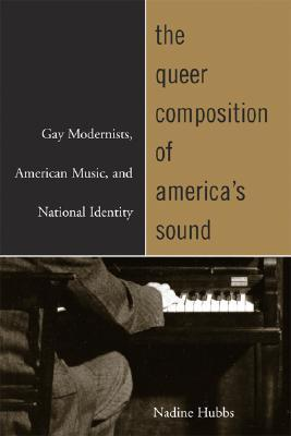 The Queer Composition of America's Sound: Gay Modernists, American Music, and National Identity