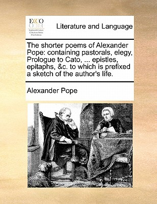 The Shorter Poems of Alexander Pope: Containing Pastorals, Elegy, Prologue to Cato, ... Epistles, Epitaphs, &C. to Which Is Prefixed a Sketch of the Author's Life.