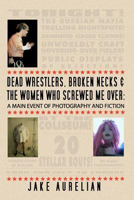 Dead Wrestlers, Broken Necks & the Women Who Screwed Me Over: A Main Event of Fiction & Photography