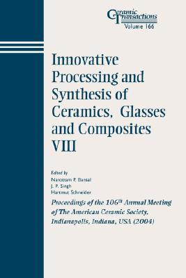 Innovative Processing and Synthesis of Ceramics, Glasses and Composites VIII: Proceedings of the 106th Annual Meeting of the American Ceramic Society, Indianapolis, Indiana, USA 2004