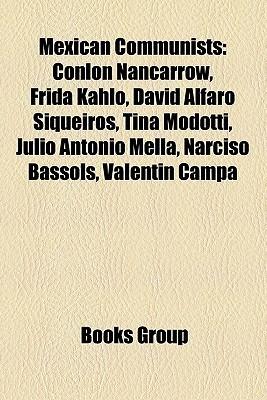 Mexican Communists: Diego Rivera, Conlon Nancarrow, Frida Kahlo, David Alfaro Siqueiros, Tina Modotti, Julio Antonio Mella