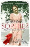 Who Was Sophie?: My Grandmother, Poet and Stranger. Celia Robertson