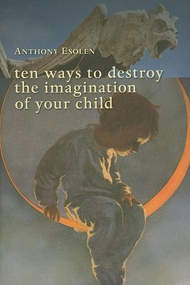 Ten Ways to Destroy the Imagination of Your Child by Anthony M. Esolen