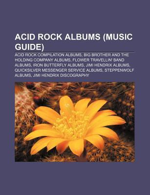Acid Rock Albums (Music Guide): Acid Rock Compilation Albums, Big Brother and the Holding Company Albums, Flower Travellin' Band Albums