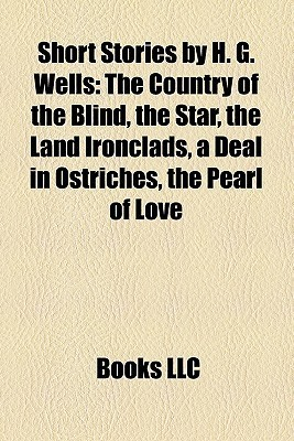 Short Stories by H. G. Wells: The Country of the Blind, the Star, the Land Ironclads, a Deal in Ostriches, the Pearl of Love
