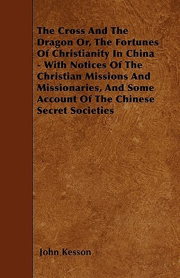 The Cross And The Dragon Or, The Fortunes Of Christianity In China - With Notices Of The Christian Missions And Missionaries, And Some Account Of The Chinese Secret Societies