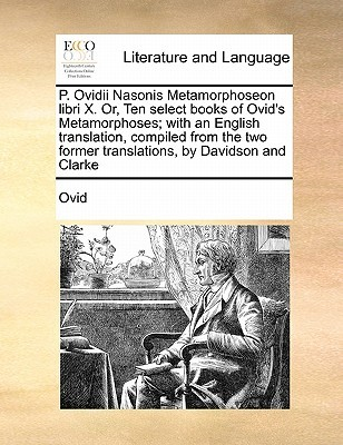 P. Ovidii Nasonis Metamorphoseon Libri X. Or, Ten Select Books of Ovid's Metamorphoses; With an English Translation, Compiled from the Two Former Tran
