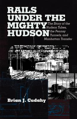 Rails Under the Mighty Hudson: The Story of the Hudson Tubes, the Pennsy Tunnels, and Manhatten Transfer