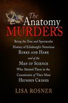 The Anatomy Murders: Being the True and Spectacular History of Edinburgh's Notorious Burke and Hare and of the Man of Science Who Abetted Them in the Commission of Their Most Heinous Crimes