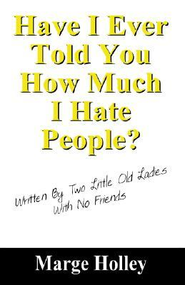 Have I Ever Told You How Much I Hate People?: Written by Two Little Old Ladies with No Friends