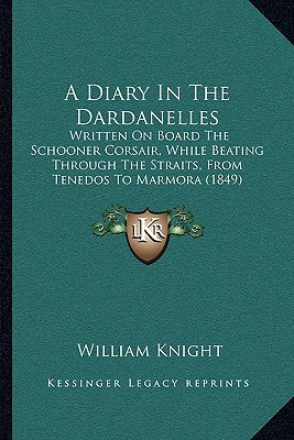 A Diary In The Dardanelles: Written On Board The Schooner Corsair, While Beating Through The Straits, From Tenedos To Marmora (1849)