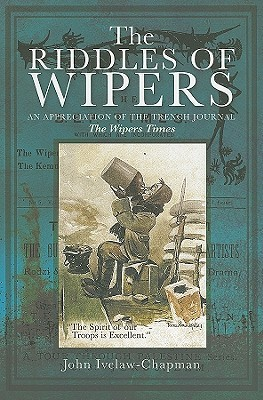 The Riddles of Wipers: An Appreciation of the Wipers Times, a Journal of the Trenches