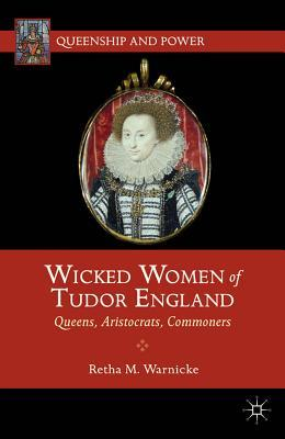 Wicked Women of Tudor England: Queens, Aristocrats, Commoners