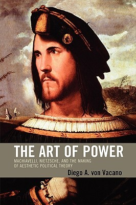 The Art of Power: Machiavelli, Nietzsche, and the Making of Aesthetic Political Theory