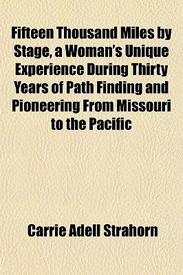 Fifteen Thousand Miles by Stage, a Woman's Unique Experience During Thirty Years of Path Finding and Pioneering from Missouri to the Pacific